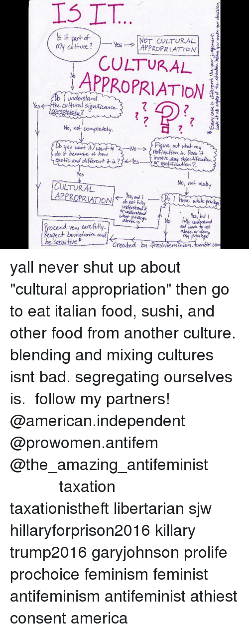 """Ÿ˜': 15 TT  Yes  NOT CULTURAL  my culture?  APPROPRIATION  T CULTURAL  understand  Hral significance.  No, not completely  Figure out wat m  Mo  ntha vation is. Does it  do it because of how  exotic and different Yes  involve any  is  exotificatian?  Yes  y CULTURAL  No, not real  Yes, and I  white  do not  understand  Yes, but  privileg  No  undestand  and to not  abuse arden  pect boundaries and  be sensitive  created minism. tumblr com yall never shut up about """"cultural appropriation"""" then go to eat italian food, sushi, and other food from another culture. blending and mixing cultures isnt bad. segregating ourselves is. ♡ follow my partners! @american.independent @prowomen.antifem @the_amazing_antifeminist ♡ ♡ ♡ ♡ ♡ ♡ ♡ ♡ ♡ ♡ ♡ ♡ ♡ ♡ taxation taxationistheft libertarian sjw hillaryforprison2016 killary trump2016 garyjohnson prolife prochoice feminism feminist antifeminism antifeminist athiest consent america"""
