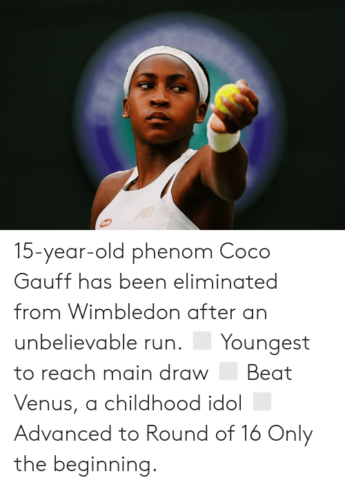 CoCo: 15-year-old phenom Coco Gauff has been eliminated from Wimbledon after an unbelievable run.  ◻️ Youngest to reach main draw ◻️ Beat Venus, a childhood idol ◻️ Advanced to Round of 16  Only the beginning.