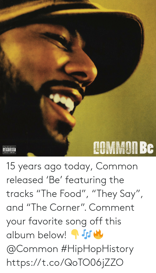 "comment: 15 years ago today, Common released 'Be' featuring the tracks ""The Food"", ""They Say"", and ""The Corner"". Comment your favorite song off this album below! 👇🎶🔥 @Common #HipHopHistory https://t.co/QoTO06jZZO"