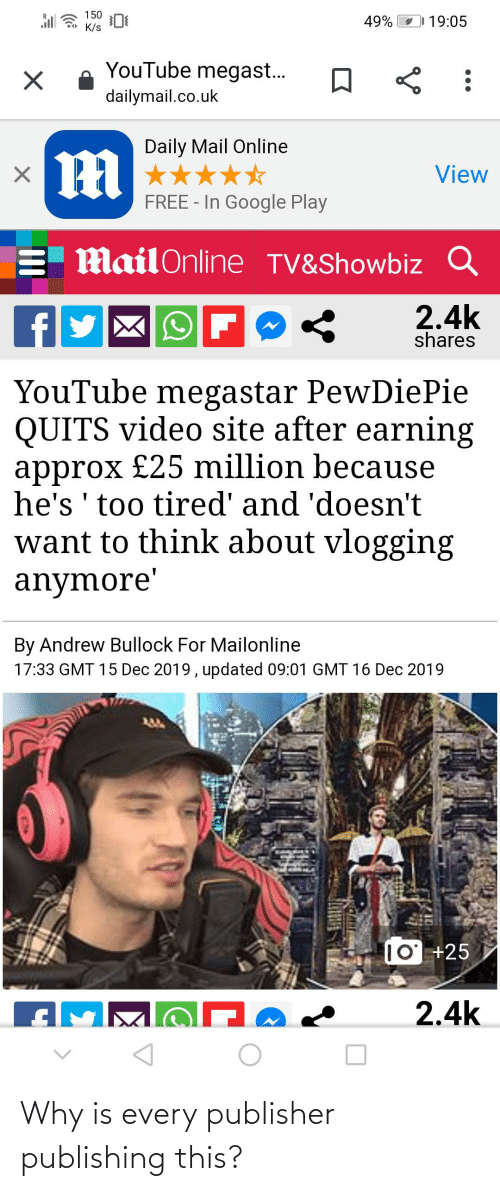 dailymail.co.uk: 150  K/s  19:05  49%  YouTube megast...  dailymail.co.uk  Daily Mail Online  View  FREE - In Google Play  E MailOnline TV&Showbiz Q  2.4k  shares  f  YouTube megastar PewDiePie  QUITS video site after earning  approx £25 million because  he's 'too tired' and 'doesn't  want to think about vlogging  anymore'  By Andrew Bullock For Mailonline  17:33 GMT 15 Dec 2019, updated 09:01 GMT 16 Dec 2019  10' +25  2.4k Why is every publisher publishing this?