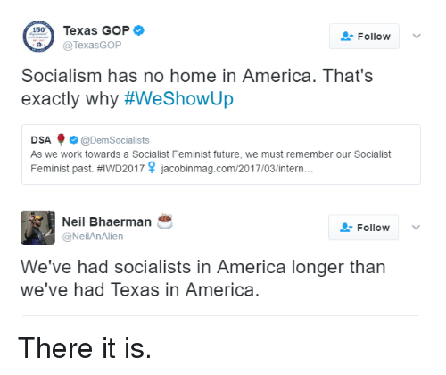 Memes, 🤖, and Gop: 150  Texas GOP  Follow  TexasGOP  Socialism has no home in America. That's  exactly why #WeShowUp  DSA  @Dem Socialists  As we work towards a Socialist Feminist future, we must remember our Socialist  Feminist past. HIWD2017 jacobinmag.com/2017/03/intern  Neil Bhaerman  Follow  @NeilAn Alien  We've had socialists in America longer than  we've had Texas in America There it is.