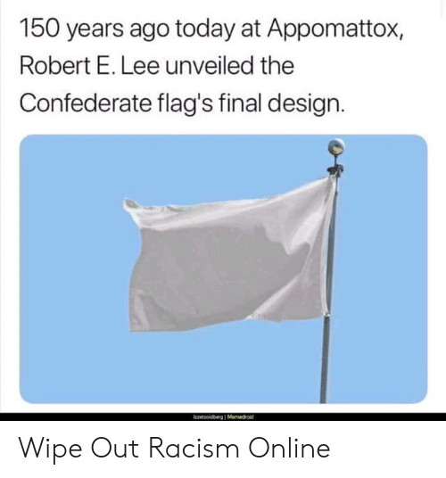flags: 150 years ago today at Appomattox,  Robert E. Lee unveiled the  Confederate flag's final design. Wipe Out Racism Online