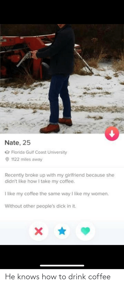 Peoples: 151  Nate, 25  e Florida Gulf Coast University  O 1122 miles away  Recently broke up with my girlfriend because she  didn't like how I take my coffee.  I like my coffee the same way I like my women.  Without other people's dick in it. He knows how to drink coffee