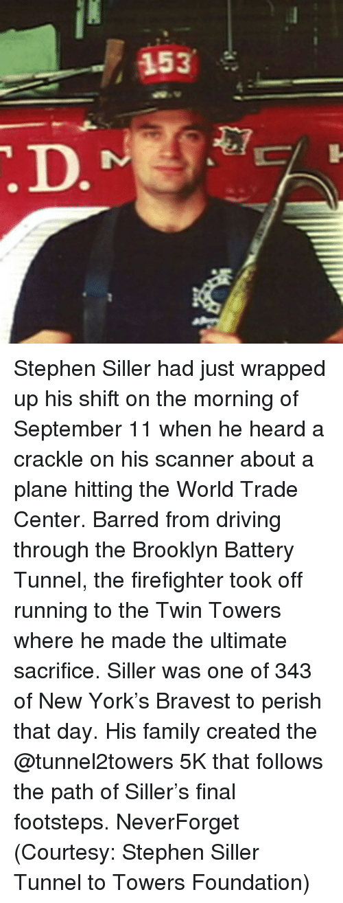 Heardly: 153 Stephen Siller had just wrapped up his shift on the morning of September 11 when he heard a crackle on his scanner about a plane hitting the World Trade Center. Barred from driving through the Brooklyn Battery Tunnel, the firefighter took off running to the Twin Towers where he made the ultimate sacrifice. Siller was one of 343 of New York's Bravest to perish that day. His family created the @tunnel2towers 5K that follows the path of Siller's final footsteps. NeverForget (Courtesy: Stephen Siller Tunnel to Towers Foundation)