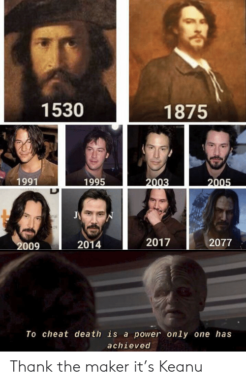 maker: 1530  1875  1995  1991  2003  2005  J  nal  S09  2017  2077  2009  2014  To cheat death is a power only one has  achieved Thank the maker it's Keanu
