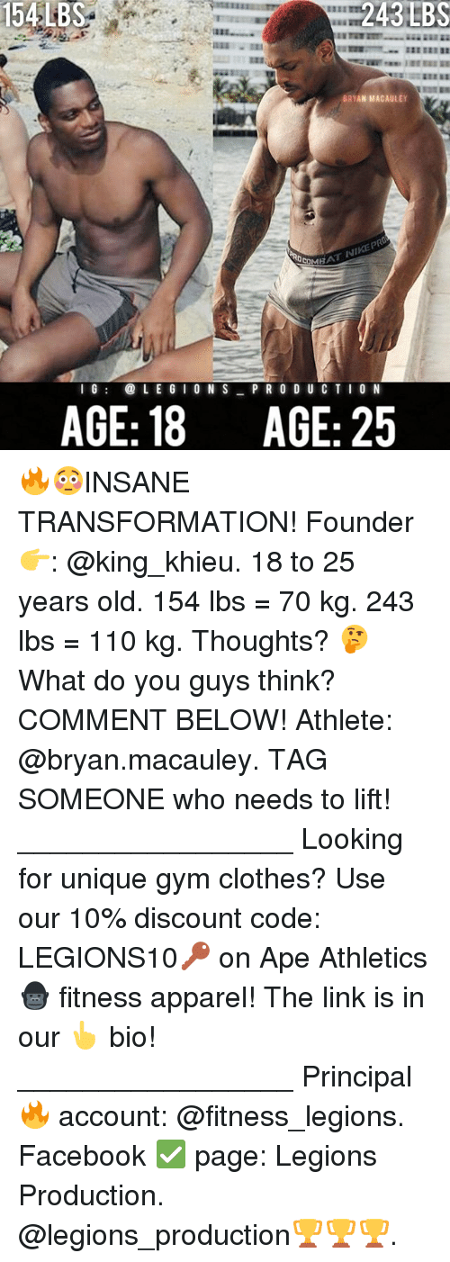 25 Years Old: 154LBS  BRYAN MACAULEY  1 G@ L E G I 0 N SPR 0 D U C T I O N  AGE: 18  AGE: 25 🔥😳INSANE TRANSFORMATION! Founder 👉: @king_khieu. 18 to 25 years old. 154 lbs = 70 kg. 243 lbs = 110 kg. Thoughts? 🤔 What do you guys think? COMMENT BELOW! Athlete: @bryan.macauley. TAG SOMEONE who needs to lift! _________________ Looking for unique gym clothes? Use our 10% discount code: LEGIONS10🔑 on Ape Athletics 🦍 fitness apparel! The link is in our 👆 bio! _________________ Principal 🔥 account: @fitness_legions. Facebook ✅ page: Legions Production. @legions_production🏆🏆🏆.