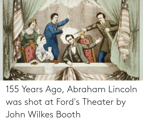 Fords: 155 Years Ago, Abraham Lincoln was shot at Ford's Theater by John Wilkes Booth