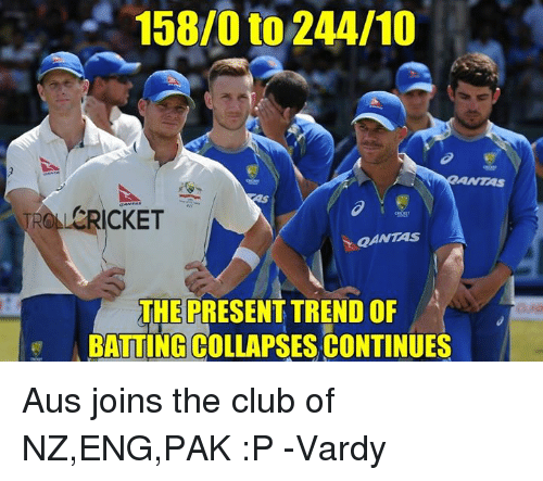 vardy: 158/0 to 244/10  TRO LERICKET  QANTAS  THE PRESENT TREND OF  BATTING COLLAPSES CONTINUES Aus joins the club of NZ,ENG,PAK :P  -Vardy