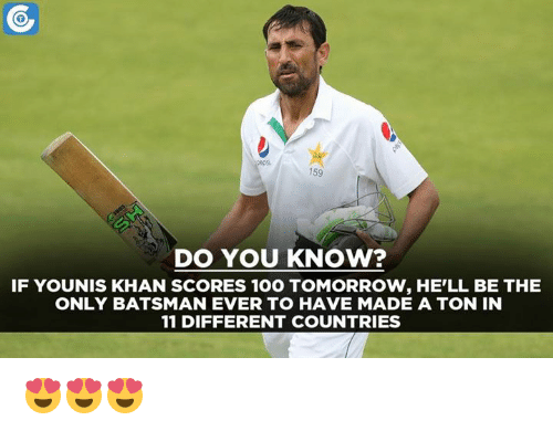 Memes, 🤖, and Khan: 159  DO YOU KNOW?  IF YOUNIS KHAN SCORES 100 TOMORROW, HE'LL BE THE  ONLY BATSMAN EVER TO HAVE MADE A TON IN  11 DIFFERENT COUNTRIES 😍😍😍