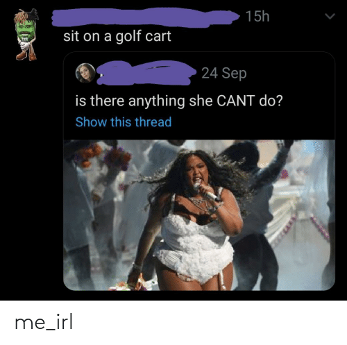 golf cart: 15h  sit on a golf cart  24 Sep  is there anything she CANT do?  Show this thread me_irl