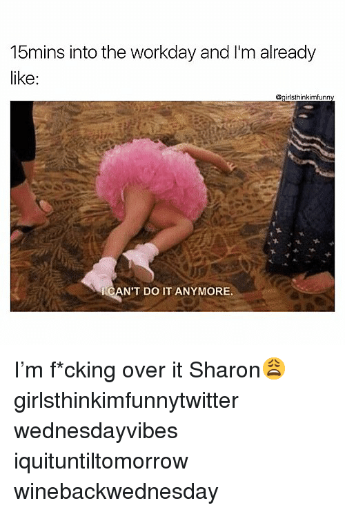 Funny, Do It, and  Over It: 15mins into the workday and I'm already  irlsthinkimfunny  CAN'T DO IT ANYMORE I'm f*cking over it Sharon😩 girlsthinkimfunnytwitter wednesdayvibes iquituntiltomorrow winebackwednesday