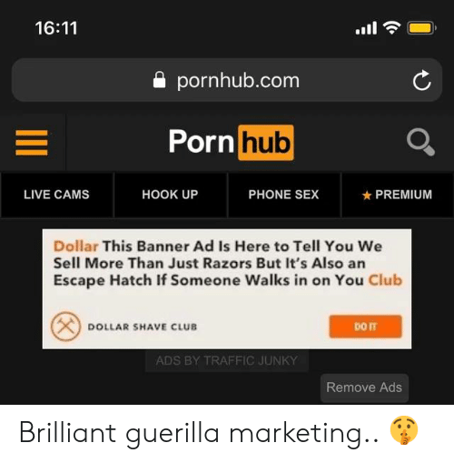 banner: 16:11  a pornhub.com  Porn  hub  LIVE CAMS  HOOK UP  PHONE SEX  ★ PREMIUM  Dollar This Banner Ad Is Here to Tell You We  Sell More Than Just Razors But It's Also an  Escape Hatch If Someone Walks in on You Club  DOLLAR SHAVE CLUB  ADS BY TRAFFIC JUNKY  Remove Ads Brilliant guerilla marketing.. 🤫