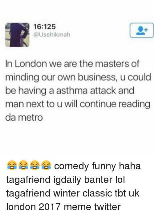 Asthma Attack: 16:125  @Usehikmah  In London we are the masters of  minding our own business, u could  be having a asthma attack and  man next to u will continue reading  da metro 😂😂😂😂 comedy funny haha tagafriend igdaily banter lol tagafriend winter classic tbt uk london 2017 meme twitter