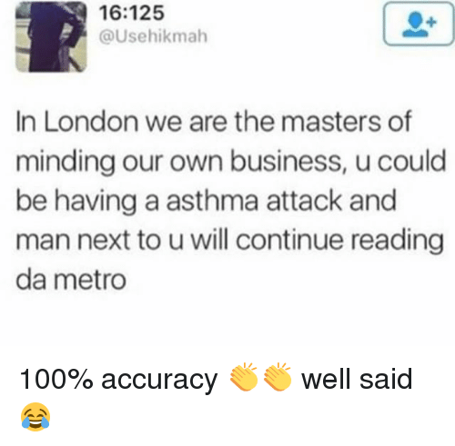 Asthma Attack: 16:125  @Usehikmah  In London we are the masters of  minding our own business, u could  be having a asthma attack and  man next to uwill continue reading  da metro 100% accuracy 👏👏 well said 😂