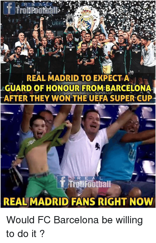 Barcelona, Memes, and Real Madrid: 16  20  REAL MADRID TO EXPECT A  GUARD OF HONOUR FROM BARCELONA  AFTER THEY WON THE UEFA SUPER CUP  R E A L  REAL MADRID FANS RIGHT NOW Would FC Barcelona be willing to do it ?