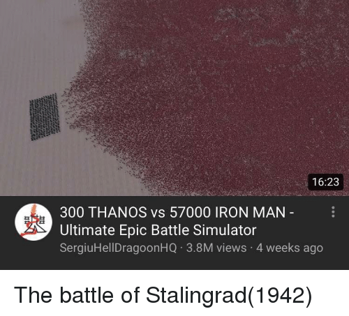 Battle Simulator: 16:23  300 THANOS vs 57000 IRON MAN  Ultimate Epic Battle Simulator  SergiuHellDragoonHQ 3.8M views 4 weeks ago The battle of Stalingrad(1942)