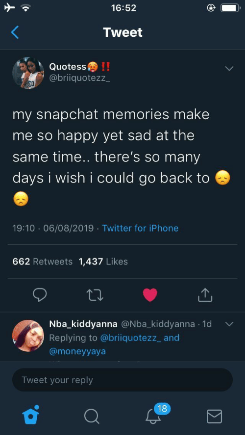 me-so-happy: 16:52  Tweet  Quotess!!  @briiquotezz  my snapchat memories make  me so happy yet sad at the  same time.. there's so many  days i wish i could go back to  19:10 06/08/2019 Twitter for iPhone  662 Retweets 1,437 Likes  Nba_kiddyanna @Nba_kiddyanna 1d  .  Replying to @briiquotezz_ and  @moneyyaya  Tweet your reply  18