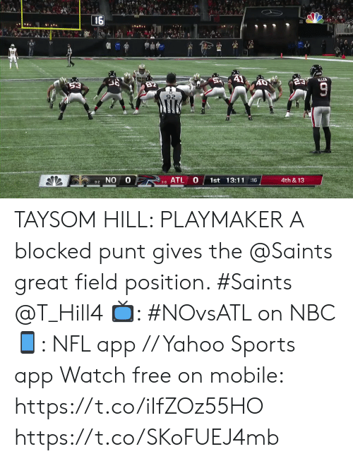 hill: 16  A1  ALLE  23  82  53  92  0 8ATL  0  1st 13:11 16  4th &13  9-2 NO  3-8  TO TAYSOM HILL: PLAYMAKER  A blocked punt gives the @Saints great field position. #Saints @T_Hill4  📺: #NOvsATL on NBC 📱: NFL app // Yahoo Sports app Watch free on mobile: https://t.co/iIfZOz55HO https://t.co/SKoFUEJ4mb