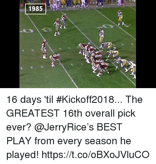 Memes, Best, and 🤖: 16 days 'til #Kickoff2018... The GREATEST 16th overall pick ever?  @JerryRice's BEST PLAY from every season he played! https://t.co/oBXoJVluCO