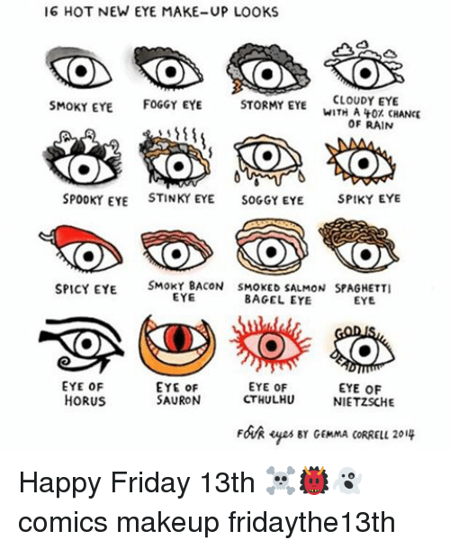 Spicie: 16 HOT NEW EYE MAKE-UP LOOKS  SMOKY EYE  FOGGY EYE  STORMY EYE  CLOUDY EYE  WITH A 40 CHANCE  OF RAIN  SPOOKY EYE  STINKY EYE  SOGGY EYE.  SPIKY EYE  SPICY EYE  SMOKY BACON SMOKED SALMON SPAGHETTI  EYE  BAGEL EYE  EYE  EYE OF  EYE OF  EYE OF  EYE OF  HORUS  SAURON  CTHULHU  NIETZSCHE  Foik yeser GEMMA coRRELL 2019 Happy Friday 13th ☠️👹👻 comics makeup fridaythe13th