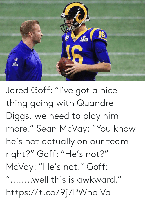 "Awkward: 16 Jared Goff: ""I've got a nice thing going with Quandre Diggs, we need to play him more.""   Sean McVay: ""You know he's not actually on our team right?""   Goff: ""He's not?""  McVay: ""He's not.""  Goff: ""........well this is awkward."" https://t.co/9j7PWhaIVa"