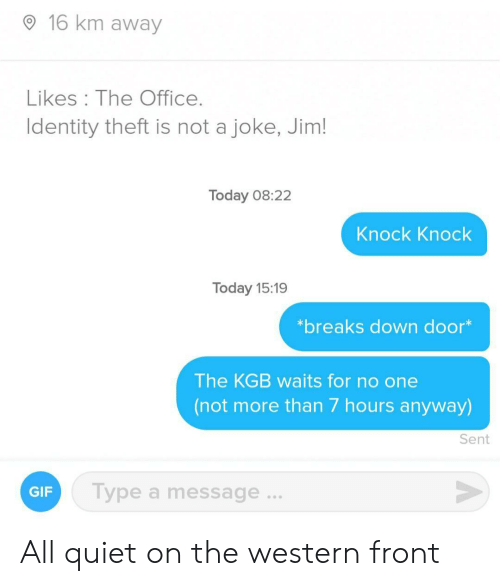 Western: 16 km away  Likes The Office.  Identity theft is not a joke, Jim!  Today 08:22  Knock Knock  Today 15:19  *breaks down door*  The KGB waits for no one  (not more than 7 hours anyway)  Sent  Type a message...  GIF All quiet on the western front