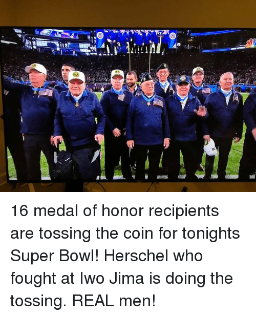 medal of honor: 16 medal of honor recipients are tossing the coin for tonights Super Bowl! Herschel who fought at Iwo Jima is doing the tossing. REAL men!