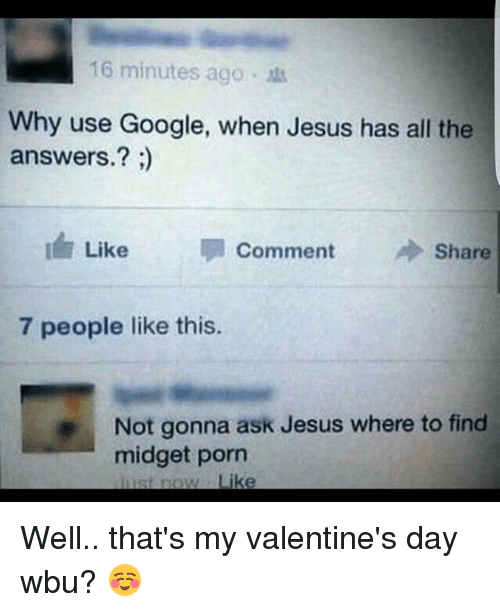 Memes, 🤖, and Midget: 16 minutes ago  Why use Google, when Jesus has all the  answers.?  I Like  Comment  A Share  7 people like this.  Not gonna ask Jesus where to find  midget porn  just ruow Like Well.. that's my valentine's day wbu? ☺