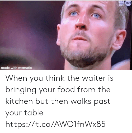 unt: 16 RI  T  LIVE UNT  made with mematic When you think the waiter is bringing your food from the kitchen but then walks past your table https://t.co/AWO1fnWx85