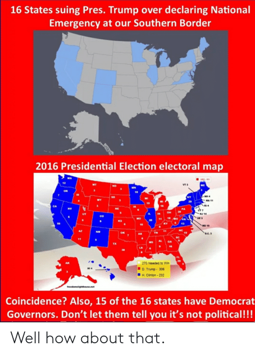 D Trump: 16 States suing Pres. Trump over declaring National  Emergency at our Southern Border  2016 Presidential Election electoral map  WA  12  VT 3  ME  NO  OR  MA 11  CA  RI 4  co  oe 3  KS  43  МО 10  AZ  NM  TN  15  7 AR  Sc  Ms Al  TX  FL  270 Needed to Win  D. Trump-306  H. Clinton-23  Coincidence? Also, 15 of the 16 states have Democrat  Governors. Don't let them tell you it's not political!!! Well how about that.