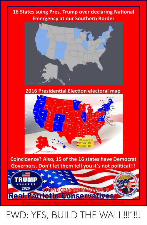 D Trump: 16 States suing Pres. Trump over declaring National  Emergency at our Southern Border  2016 Presidential Election electoral map  WA  12  ND  VT 3  ME  MN  OR  10  ID  NH 4  SD  MA 11  10  16  RI 4  NV  NE  PA  IL IN OH 2  NJ 14  co  118 WA  DE 3  KS  20  5 13  10  MD 10  41  NC  NM  TN  15  AR  sC  MS AL  GA  TX  16  LA  270 Needed to Win  D. Trump 306  H. Clinton-232  HI 4  Coincidence? Also, 15 of the 16 states have Democrat  Governors. Don't let them tell you it's not political!!!  FROM  TRUMP  2020  STUPTD CRAP FROM LIBERALS  R  eal Patriotic Conservati  ves btd Con FWD: YES, BUILD THE WALL!!!1!!!