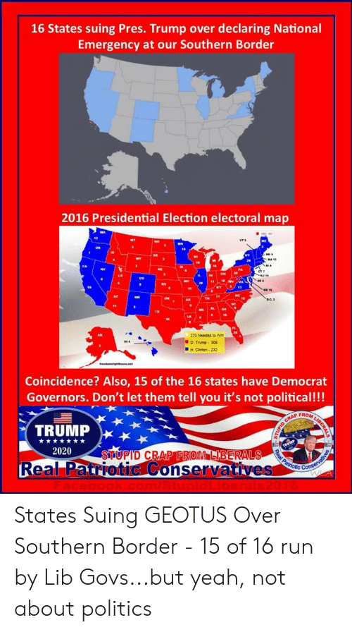 D Trump: 16 States suing Pres. Trump over declaring National  Emergency at our Southern Border  2016 Presidential Election electoral map  VT3  270 Need town  D Trump-30  H.Cinton-232  Coincidence? Also, 15 of the 16 states have Democrat  Governors. Don't let them tell you it's not political!!!  FROM  TRUMP  2020  Real Patriotic Conservatives  Cot States Suing GEOTUS Over Southern Border - 15 of 16 run by Lib Govs...but yeah, not about politics
