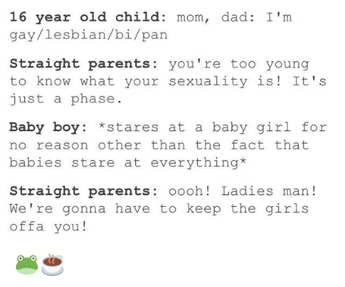 Dad, Girls, and Parents: 16 year old child  mom, dad: I'm  gay/ lesbian/bi/pan  Straight parents  you're too young  to know what your sexuality is It's  just a phase  Baby boy Stares at a baby girl for  no reason other than the fact that  babies stare at everything*  Straight parents  oooh Ladies man  We're gonna have to keep the girls  offa you 🐸☕️