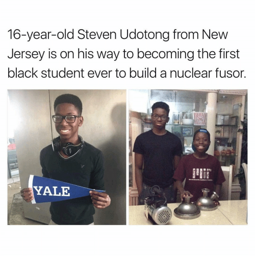 Memes, New Jersey, and Yale: 16-year-old Steven Udotong from New  Jersey is on his way to becoming the first  black student ever to build a nuclear fusor.  YALE