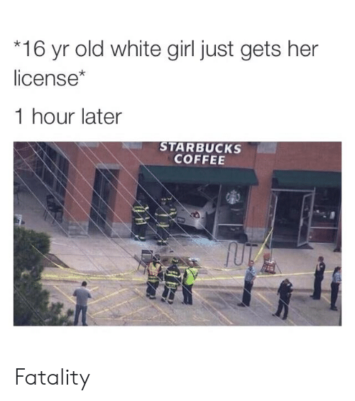 Starbucks: 16 yr old white girl just gets her  license*  1 hour later  STARBUCKS  COFFEE Fatality
