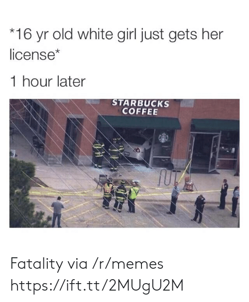 Starbucks: 16 yr old white girl just gets her  license*  1 hour later  STARBUCKS  COFFEE Fatality via /r/memes https://ift.tt/2MUgU2M
