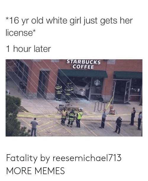 Starbucks: 16 yr old white girl just gets her  license*  1 hour later  STARBUCKS  COFFEE Fatality by reesemichael713 MORE MEMES