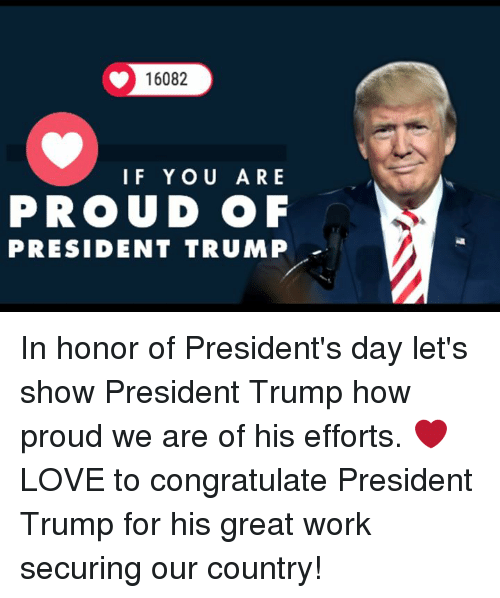 presidents day: 16082  IF YOU ARE  PROUD OF  PRESIDENT TRUMP In honor of President's day let's show President Trump how proud we are of his efforts.   ❤ LOVE to congratulate President Trump for his great work securing our country!