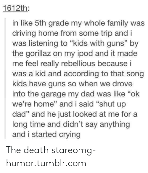 "Death Stare: 1612th:  in like 5th grade my whole family was  driving home from some trip and i  was listening to ""kids with guns"" by  the gorillaz on my ipod and it made  me feel really rebellious because i  was a kid and according to that song  kids have guns so when we drove  into the garage my dad was like ""ok  we're home"" and i said ""shut up  dad"" and he just looked at me for a  long time and didn't say anything  and i started crying The death stareomg-humor.tumblr.com"