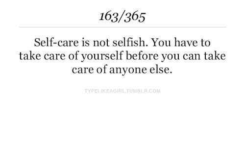 selfish: 163/365  Self-care is not selfish. You have to  take care of yourself before you can take  care of anyone else.  TYPELIKEAGIRL.TUMBLR.COM