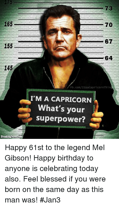 Mel Gibson: 165.  155  145  Freaking Newsc  64  E  Fb.com/ItsaCapri corn Thing  I'M A CAPRICORN  What's your  superpower? Happy 61st to the legend Mel Gibson! Happy birthday to anyone is celebrating today also. Feel blessed if you were born on the same day as this man was! #Jan3