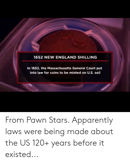 pawn stars: 1652 NEW ENGLAND SHILLING  In 1652, the Massachusetts General Court put  into law for coins to be minted on U.S. soil From Pawn Stars. Apparently laws were being made about the US 120+ years before it existed...