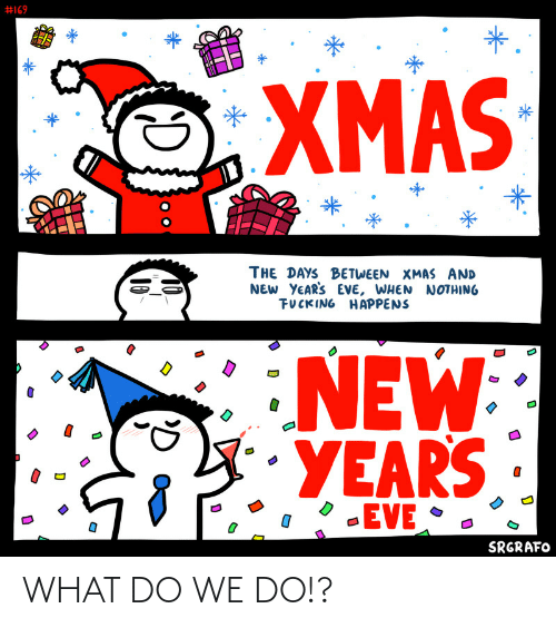 eve:  #169  *.  XMAS  THE DAYS BETWEEN XMAS AND  NEW YEAR'S EVE, WHEN NOTHING  FUCKING HAPPENS  NEW  YEARS  -EVE •  SRGRAFO  10  10 WHAT DO WE DO!?