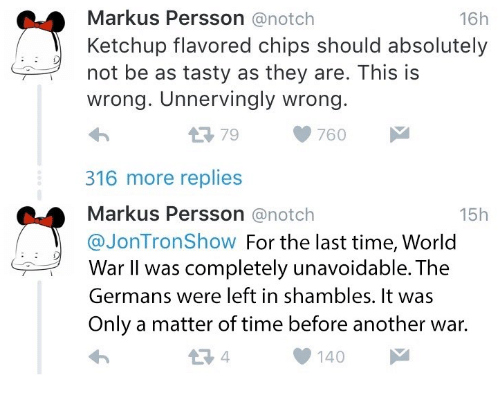 shambles: 16h  Markus Persson@notch  Ketchup flavored chips should absolutely  not be as tasty as they are. This is  wrong. Unnervingly wrong.  わ  316 more replies  Markus Persson @notch  @JonTronShow For the last time, World  179760  15h  War II was completely unavoidable. The  Germans were left in shambles. It was  Only a matter of time before another war.  1 4