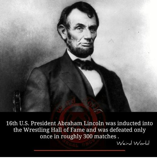 Abraham Lincoln, Memes, and 300: 16th U.S. President Abraham Lincoln was inducted into  the Wrestling Hall of Fame and was defeated only  once in roughly 300 matches  Weird World