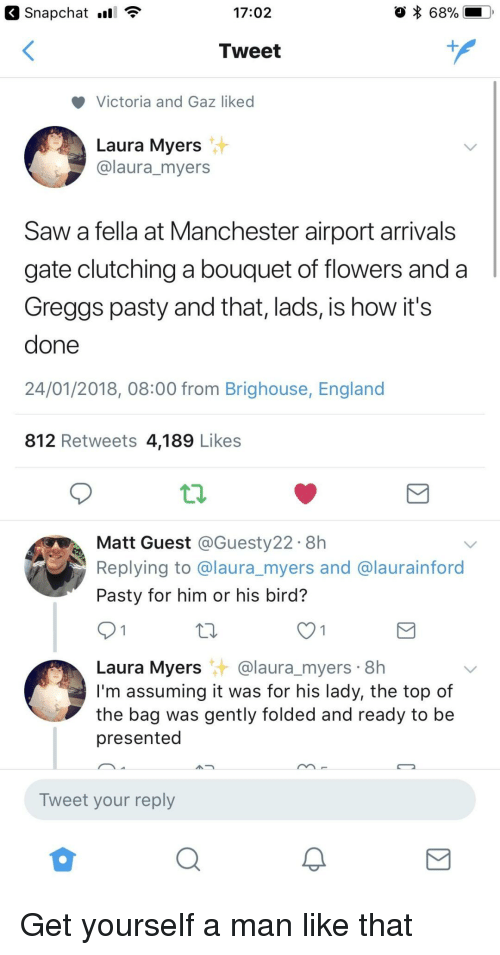 Pasty: 17:02  68%  Tweet  Victoria and Gaz liked  Laura Myers  @laura_myers  Saw a fella at Manchester airport arrivals  gate clutching a bouquet of flowers and a  Greggs pasty and that, lads, is how it's  done  24/01/2018, 08:00 from Brighouse, England  812 Retweets 4,189 Likes  Matt Guest @Guesty22. 8h  Replying to @laura_myers and @laurainford  Pasty for him or his bird?  Laura Myers@laura_myers 8h  I'm assuming it was for his lady, the top of  the bag was gently folded and ready to be  presented  Tweet your reply <p>Get yourself a man like that</p>