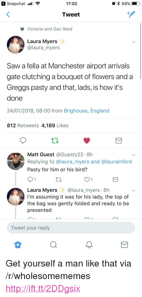 "Pasty: 17:02  68%  Tweet  Victoria and Gaz liked  Laura Myers  @laura_myers  Saw a fella at Manchester airport arrivals  gate clutching a bouquet of flowers and a  Greggs pasty and that, lads, is how it's  done  24/01/2018, 08:00 from Brighouse, England  812 Retweets 4,189 Likes  Matt Guest @Guesty22. 8h  Replying to @laura_myers and @laurainford  Pasty for him or his bird?  Laura Myers@laura_myers 8h  I'm assuming it was for his lady, the top of  the bag was gently folded and ready to be  presented  Tweet your reply <p>Get yourself a man like that via /r/wholesomememes <a href=""http://ift.tt/2DDgsix"">http://ift.tt/2DDgsix</a></p>"