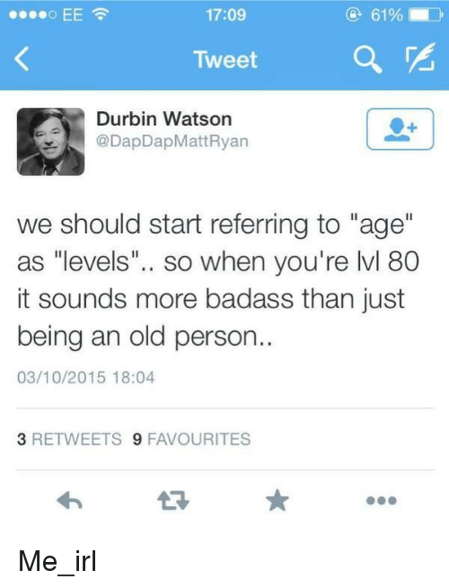 "Badass, Old, and Irl: 17:09  Tweet  Durbin Watson  @DapDapMatt Ryan  we should start referring to ""age""  as ""levels  so when you're lvl 80  it sounds more badass than just  being an old person..  03/10/2015 18:04  3 RETWEETS  9 FAVOURITES Me_irl"