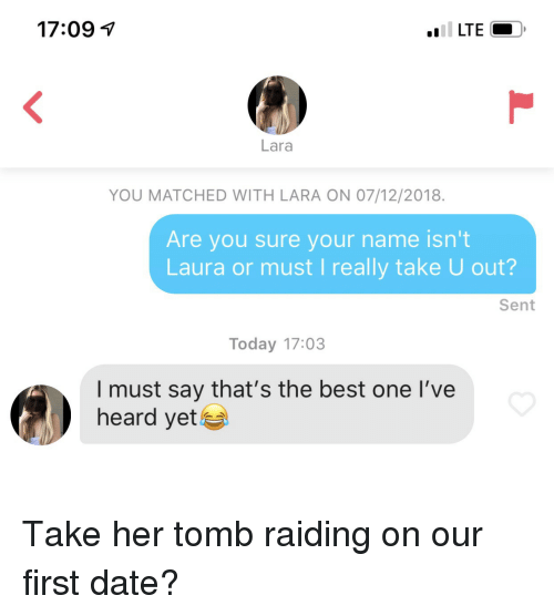 i must say: 17:091  Lara  YOU MATCHED WITH LARA ON 07/12/2018.  Are you sure your name isn't  Laura or must I really take U out?  Sent  Today 17:03  I must say that's the best one l've  heard yet Take her tomb raiding on our first date?