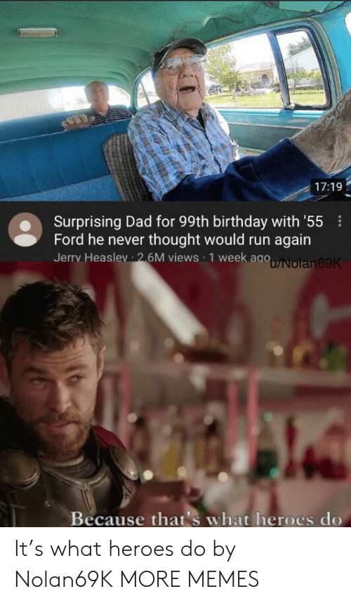 Ford: 17:19  Surprising Dad for 99th birthday with '55  Ford he never thought would run again  Jerry Heaslev 26M views 1 week aaoNolan69K  Because that's what heroes do It's what heroes do by Nolan69K MORE MEMES